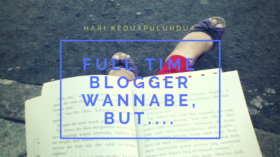 Full Time Blogger Wannabe, but…